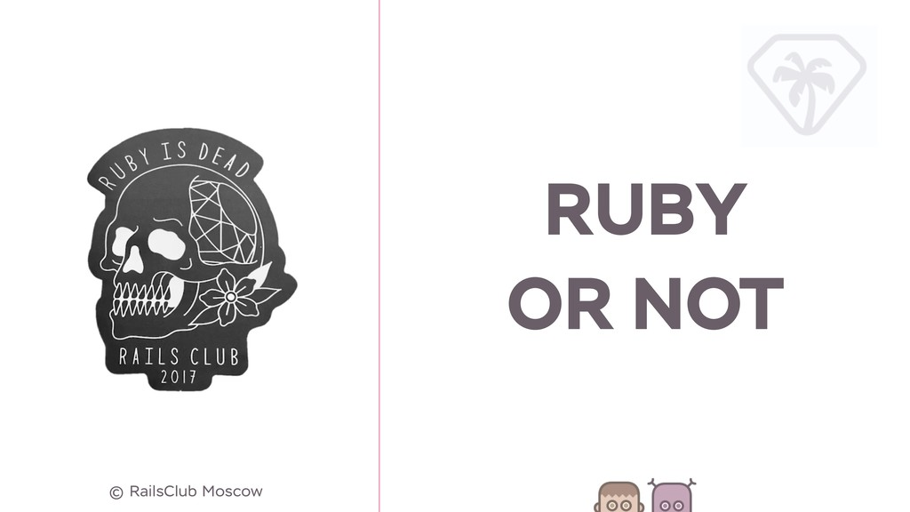 RUBY OR NOT © RailsClub Moscow