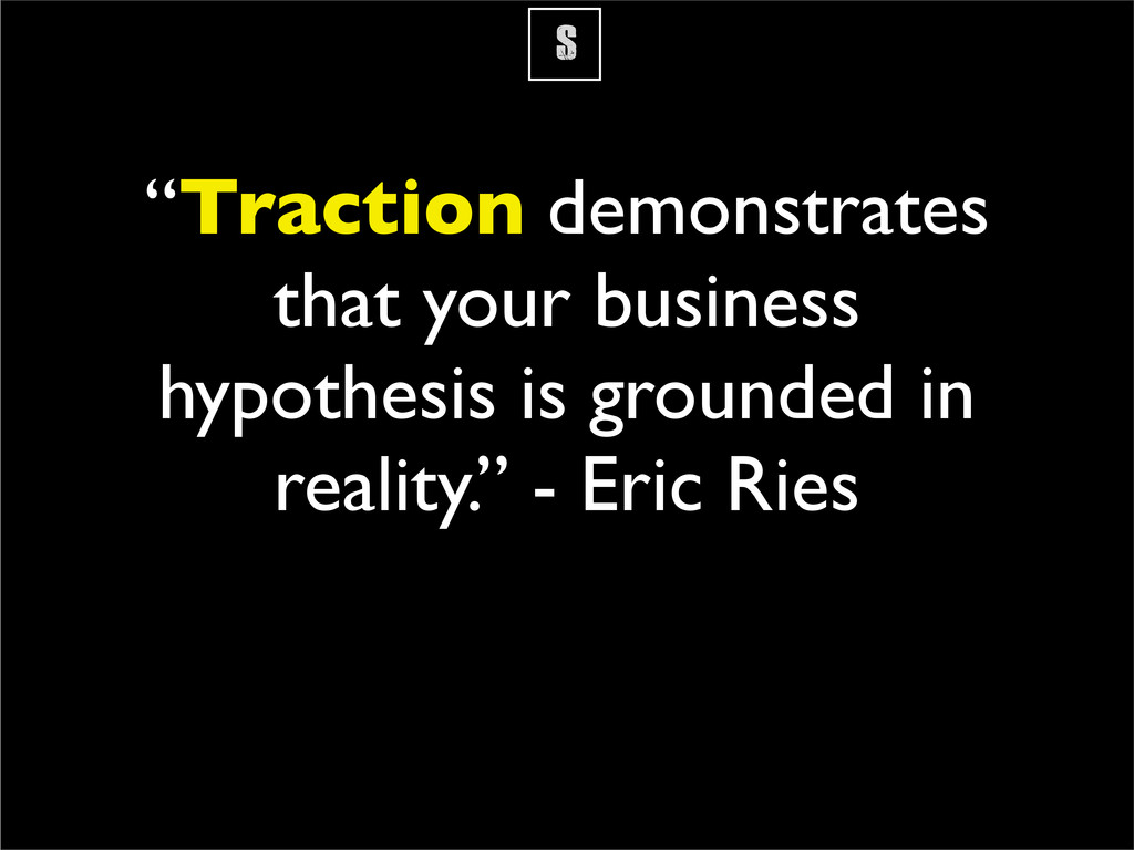 """S """"Traction demonstrates that your business hyp..."""