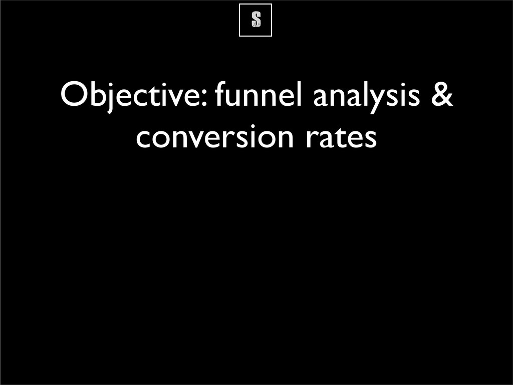 S Objective: funnel analysis & conversion rates