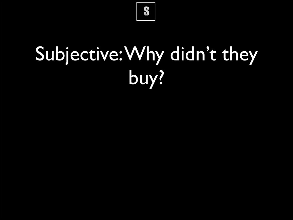 S Subjective: Why didn't they buy?