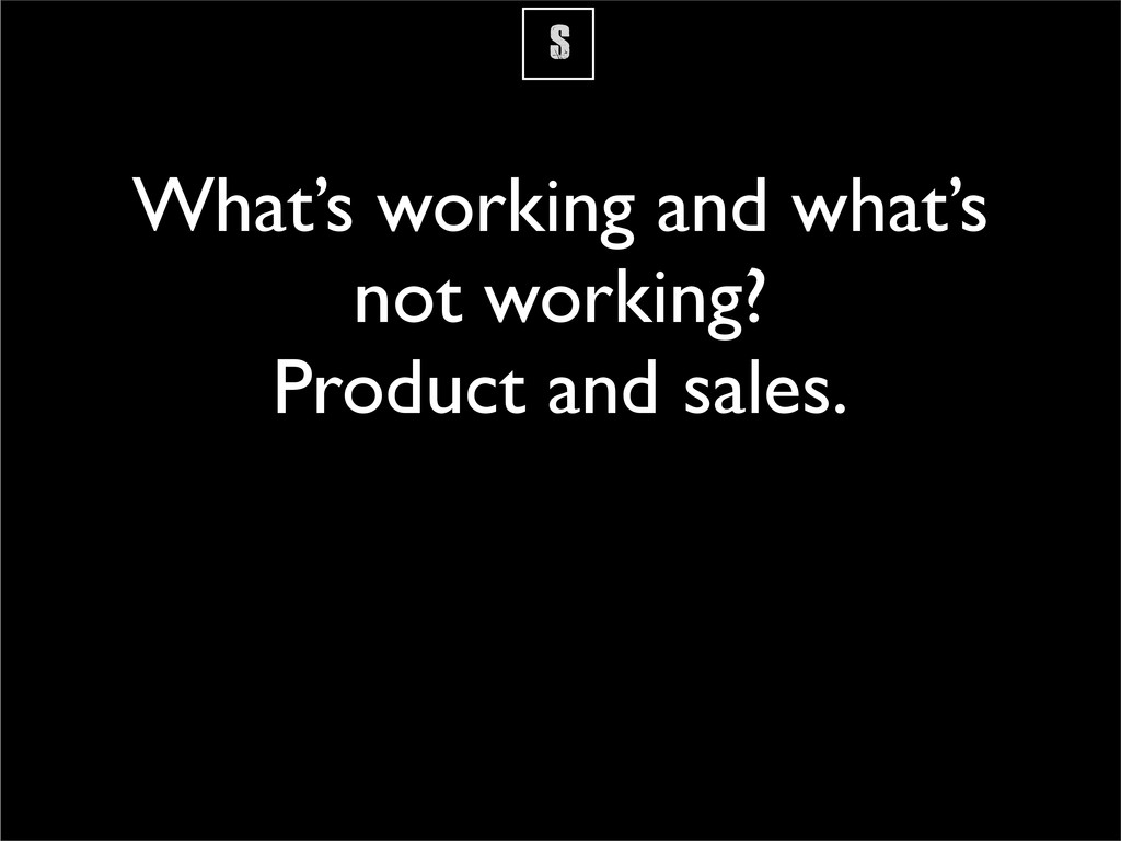 S What's working and what's not working? Produc...