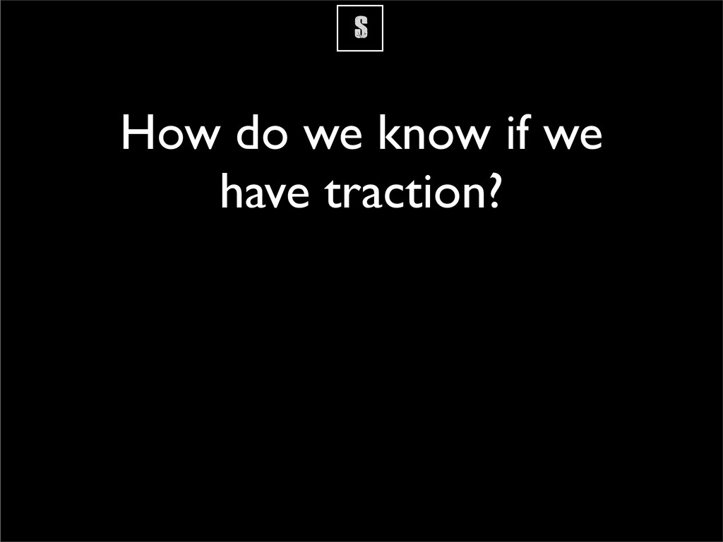 S How do we know if we have traction?