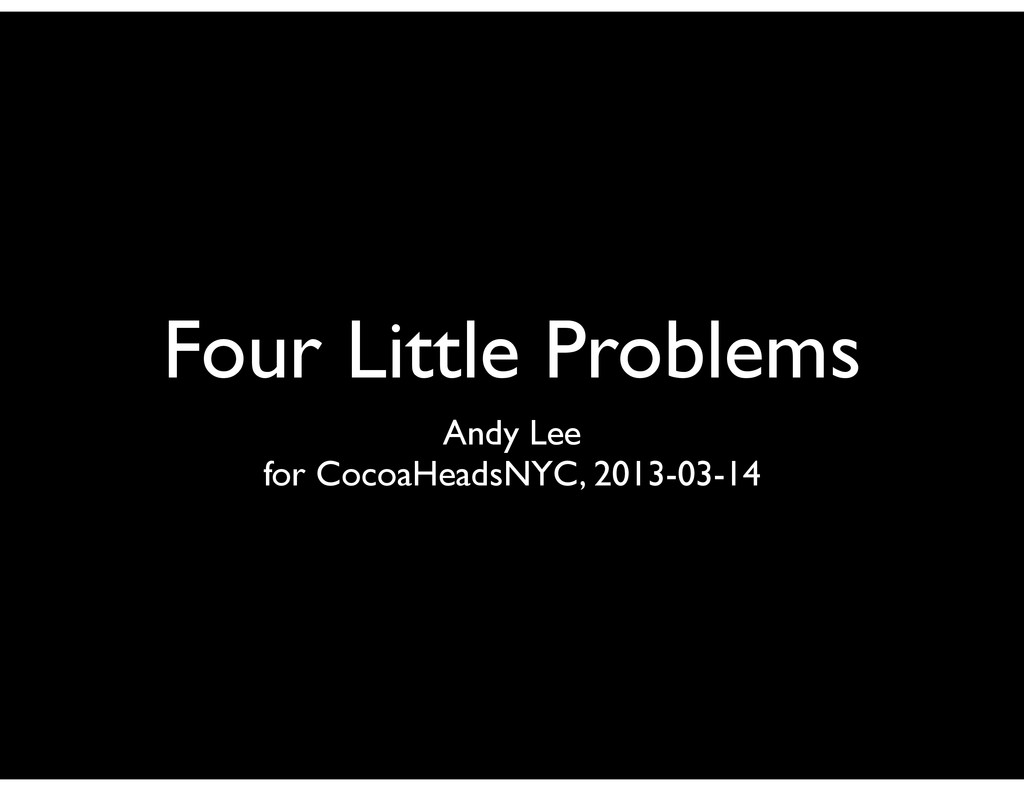 Four Little Problems Andy Lee for CocoaHeadsNYC...