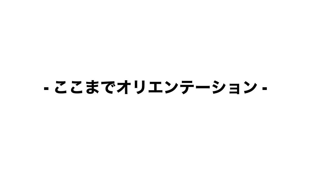 - ͜͜·ͰΦϦΤϯςʔγϣϯ -