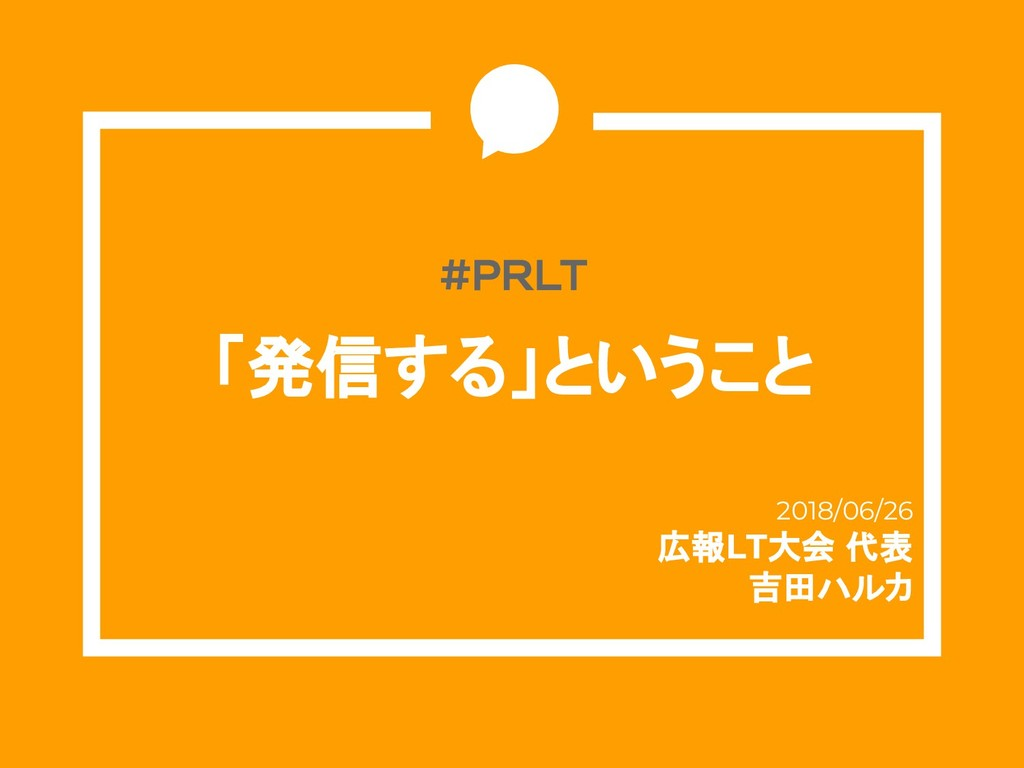 #PRLT 「発信する」ということ 2018/06/26 広報LT大会 代表 吉田ハルカ