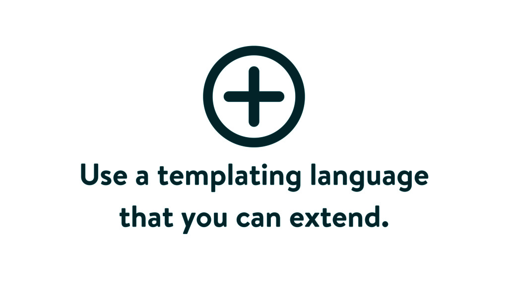 Use a templating language that you can extend.