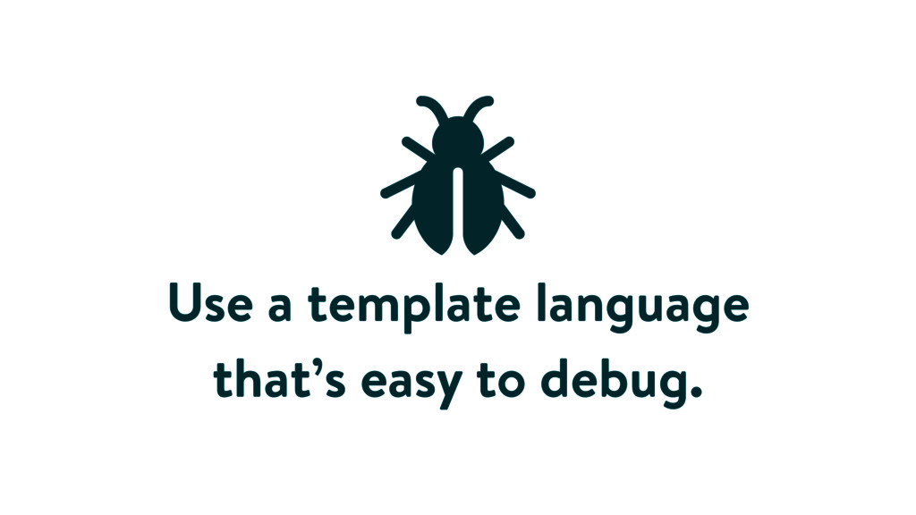 Use a template language that's easy to debug.