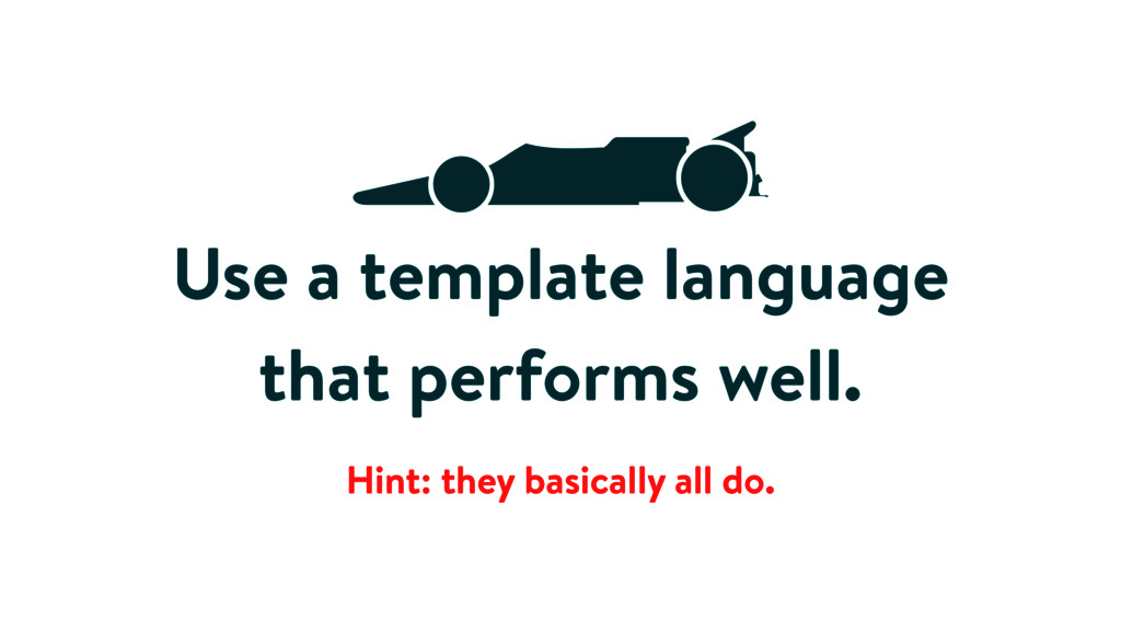 Use a template language that performs well. Hin...