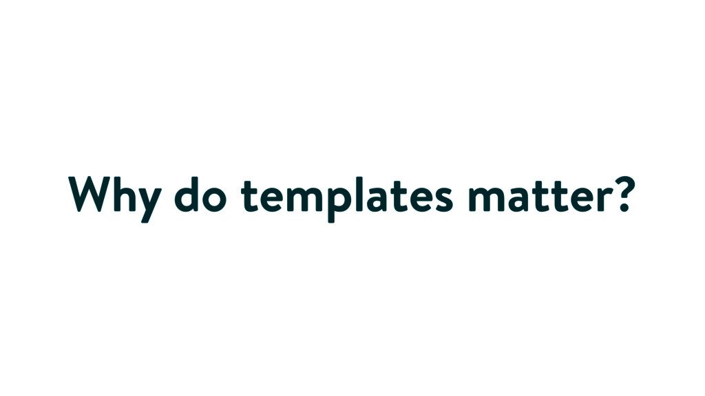 Why do templates matter?