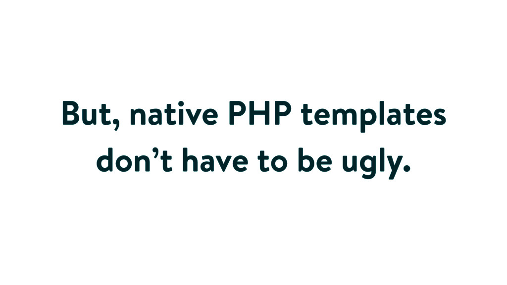 But, native PHP templates don't have to be ugly.