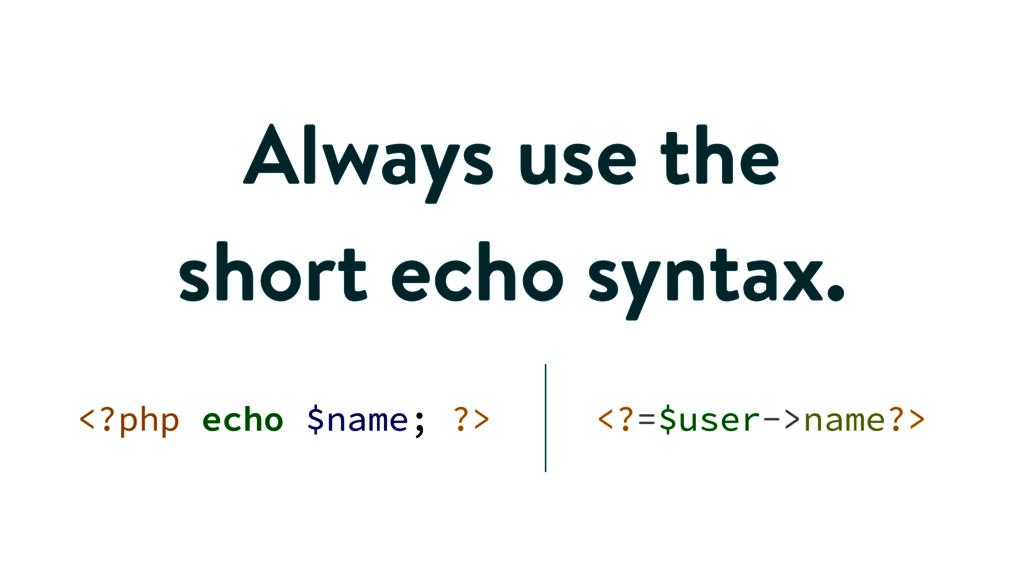 Always use the short echo syntax. <?php echo $n...