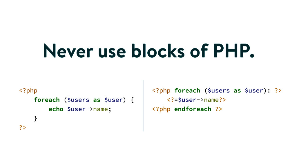 Never use blocks of PHP. <?php foreach ($users ...