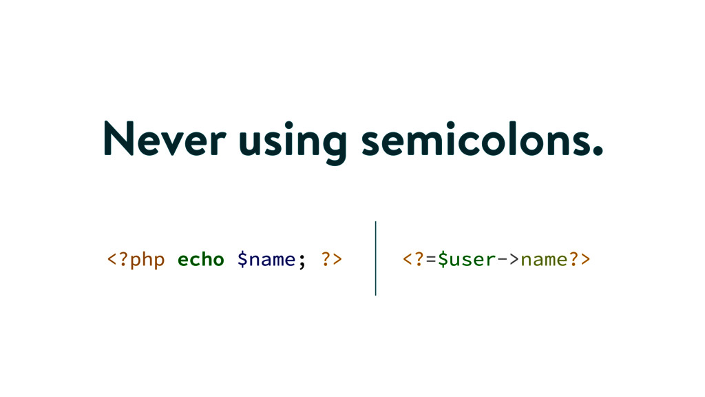 Never using semicolons. <?php echo $name; ?> <?...
