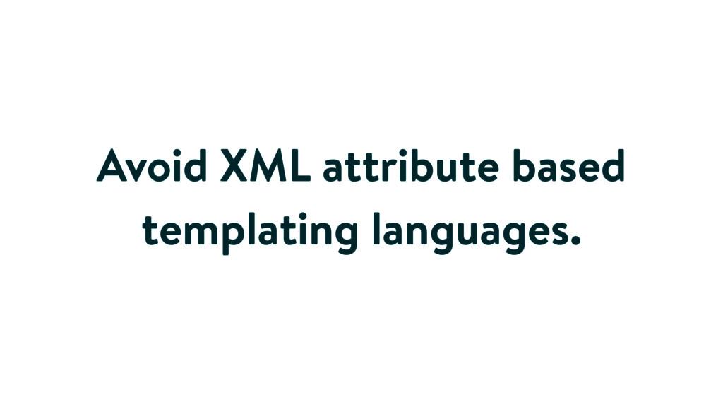 Avoid XML attribute based templating languages.