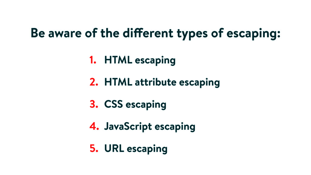 1. HTML escaping 2. HTML attribute escaping 3. ...