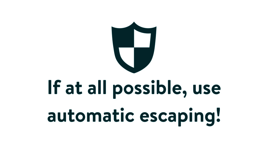 If at all possible, use automatic escaping!