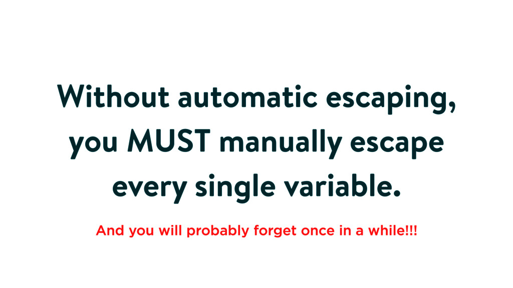 Without automatic escaping, you MUST manually e...