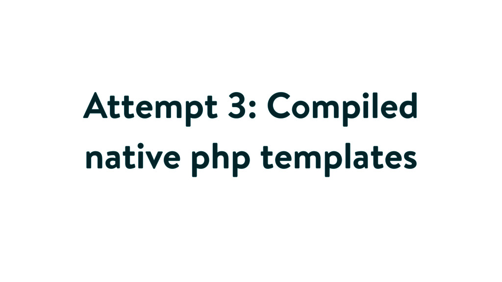 Attempt 3: Compiled native php templates