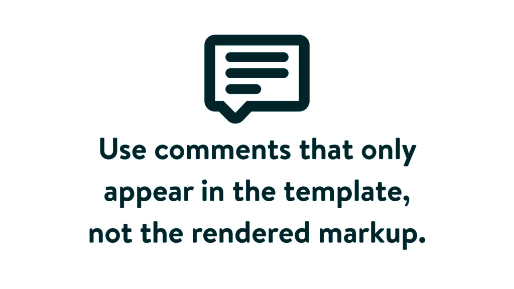 Use comments that only appear in the template, ...