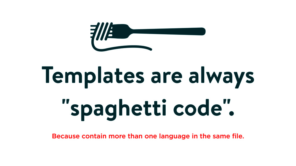 """Templates are always """"spaghetti code"""". Because ..."""