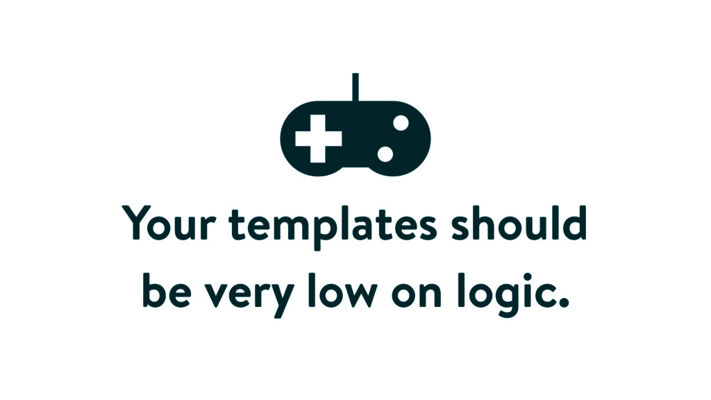 Your templates should be very low on logic.