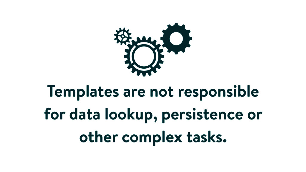 Templates are not responsible for data lookup, ...