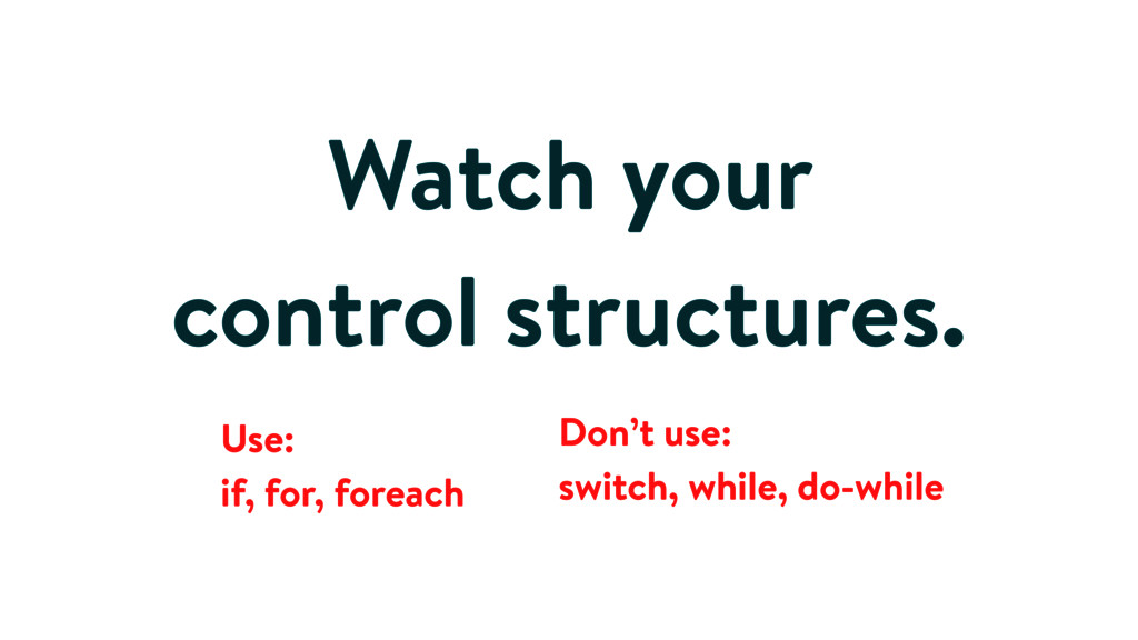 Watch your control structures. Use: if, for, fo...