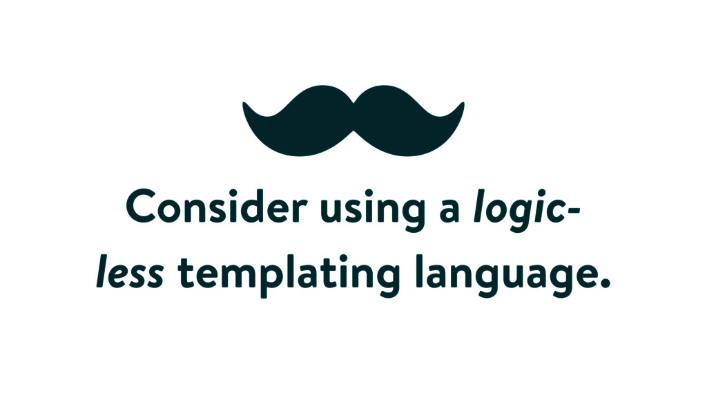 Consider using a logic- less templating languag...