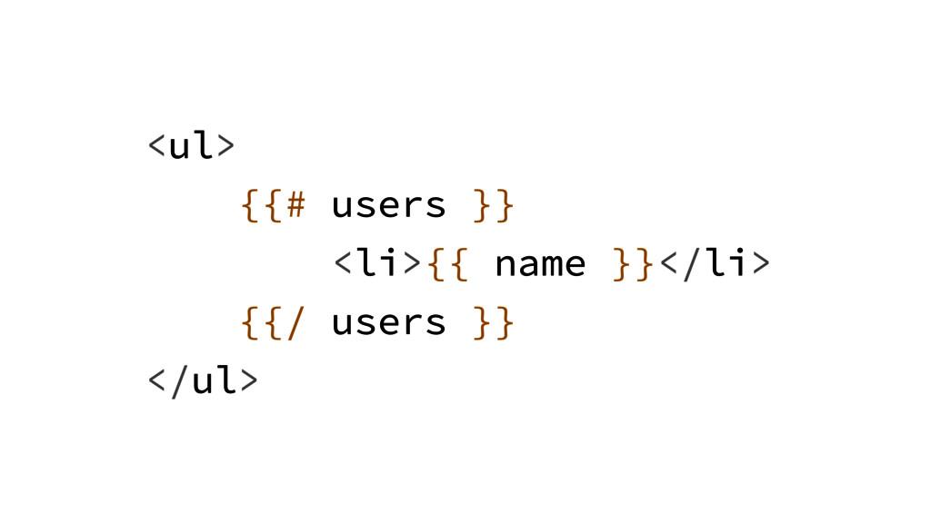 <ul> {{# users }} <li>{{ name }}</li> {{/ users...