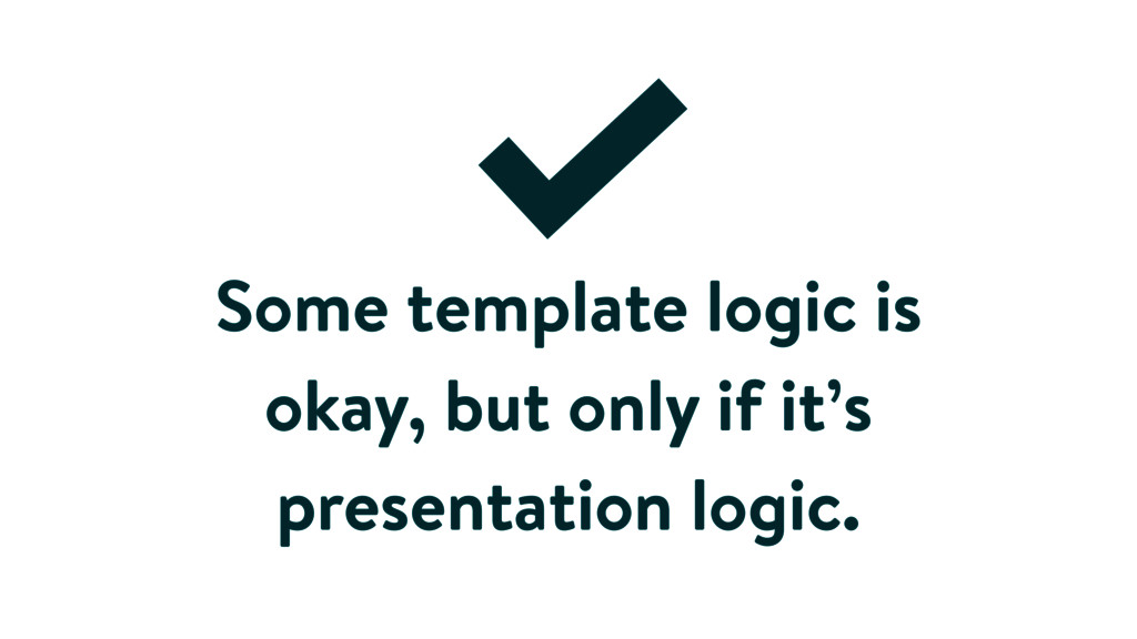 Some template logic is okay, but only if it's p...