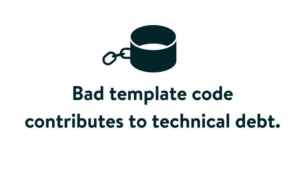 Bad template code contributes to technical debt.