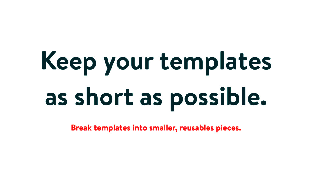Keep your templates as short as possible. Break...
