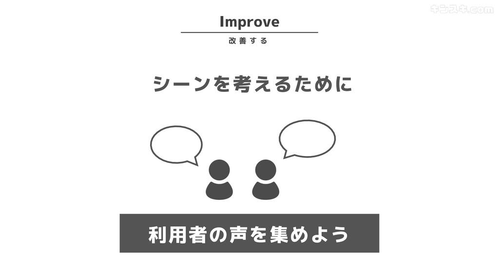 シーンを考えるために 利用者の声を集めよう Improve 改 善 す る