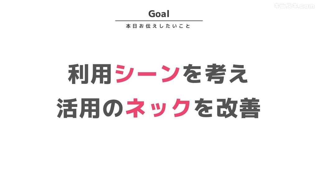 Goal 本 日 お 伝 え し た い こ と 利用シーンを考え 活用のネックを改善