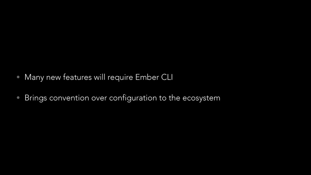 • Many new features will require Ember CLI • Br...