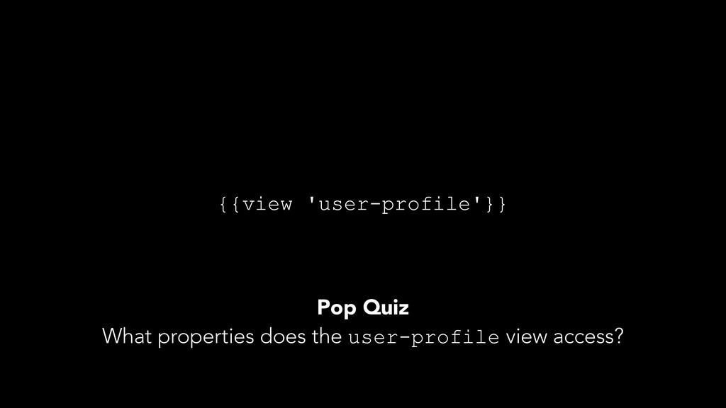 {{view 'user-profile'}} Pop Quiz What propertie...