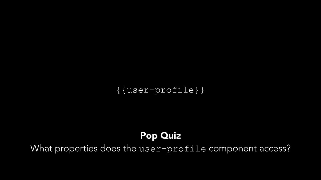 {{user-profile}} Pop Quiz What properties does ...