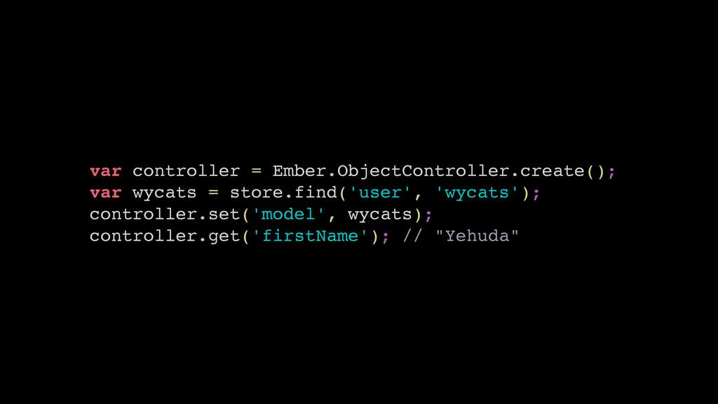 var controller = Ember.ObjectController.create(...