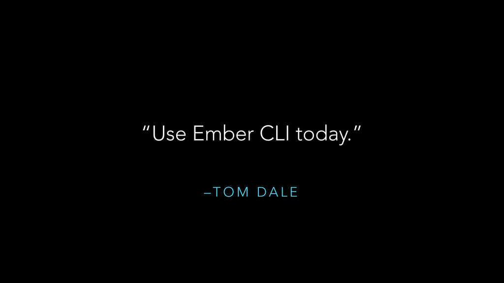 "– T O M D A L E ""Use Ember CLI today."""
