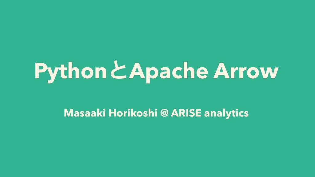 PythonͱApache Arrow Masaaki Horikoshi @ ARISE a...