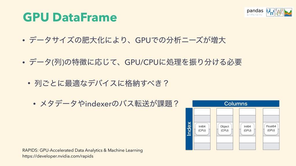 GPU DataFrame • σʔλαΠζͷංେԽʹΑΓɺGPUͰͷੳχʔζ͕૿େ • σ...
