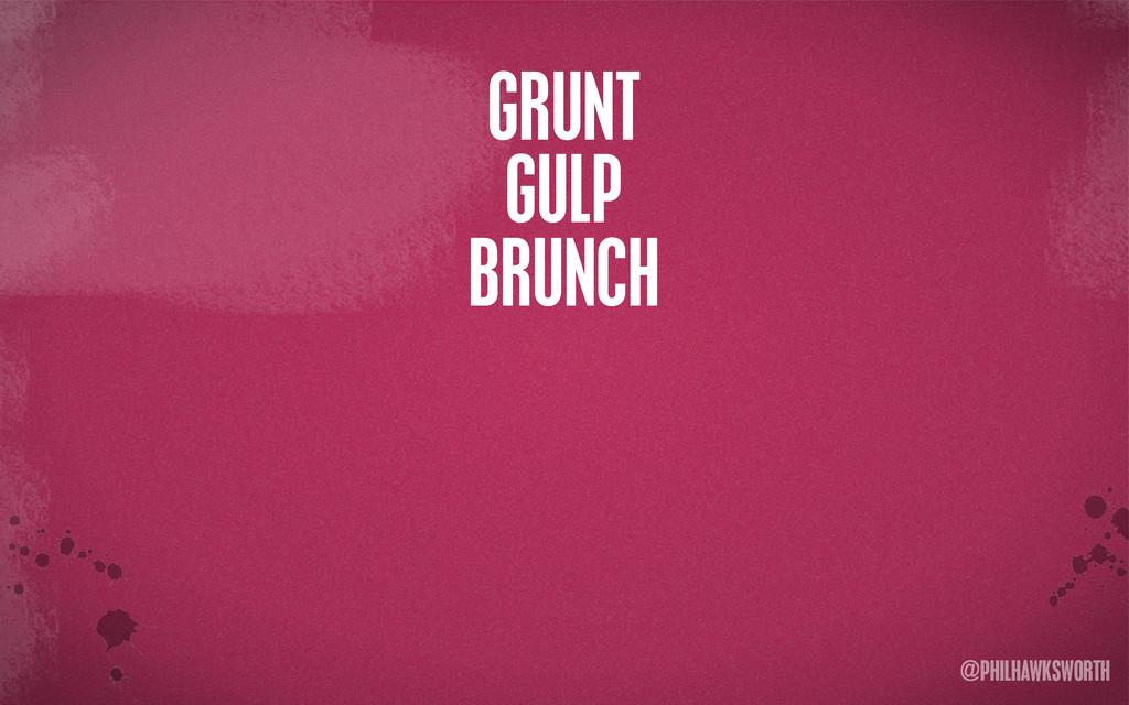 >< {}\ stu @PHILHAWKSWORTH GRUNT GULP BRUNCH