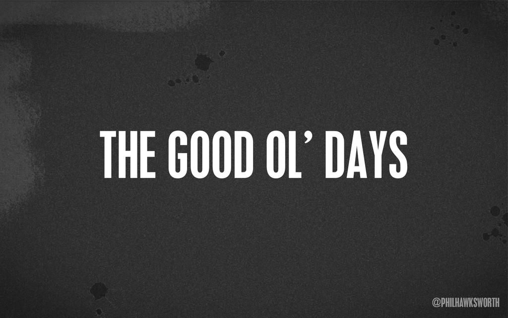 ><\ {} st @PHILHAWKSWORTH < THE GOOD OL' DAYS