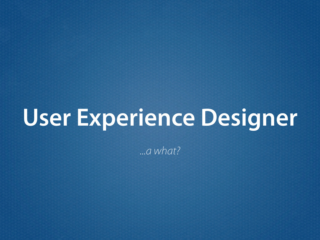 User Experience Designer ...a what?