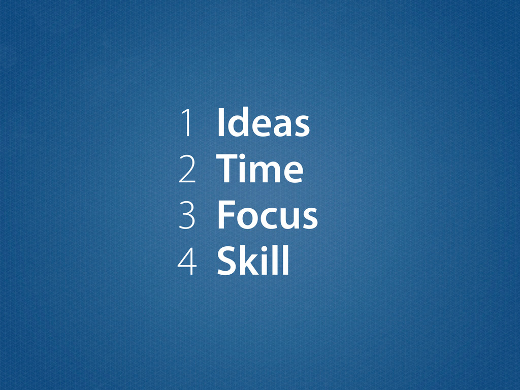 1 Ideas 2 Time 3 Focus 4 Skill