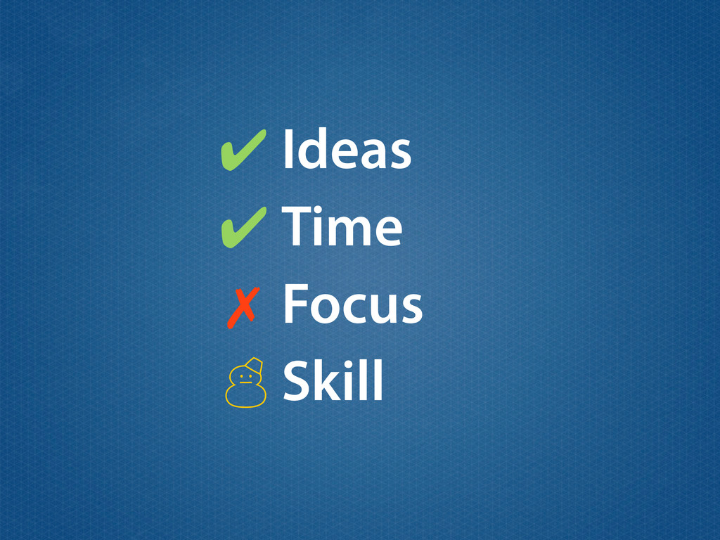 Ideas ✔ ✗ Time Focus Skill ' ✔