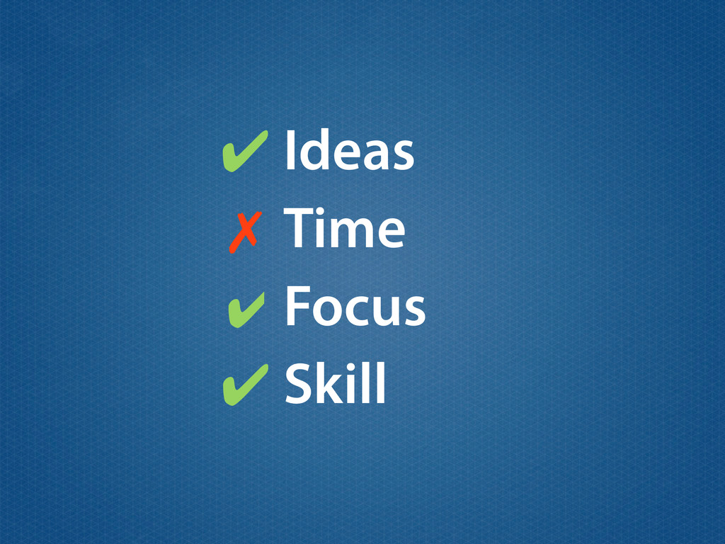 Ideas ✔ ✔ Time Focus Skill ✔ ✗