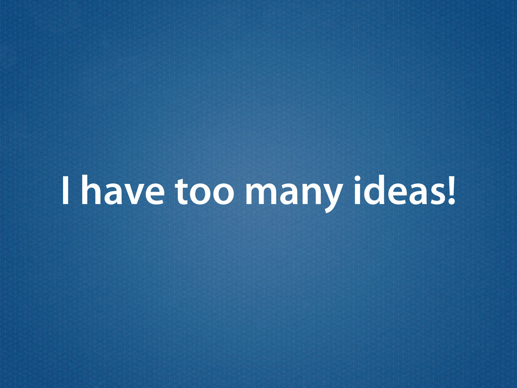 I have too many ideas!