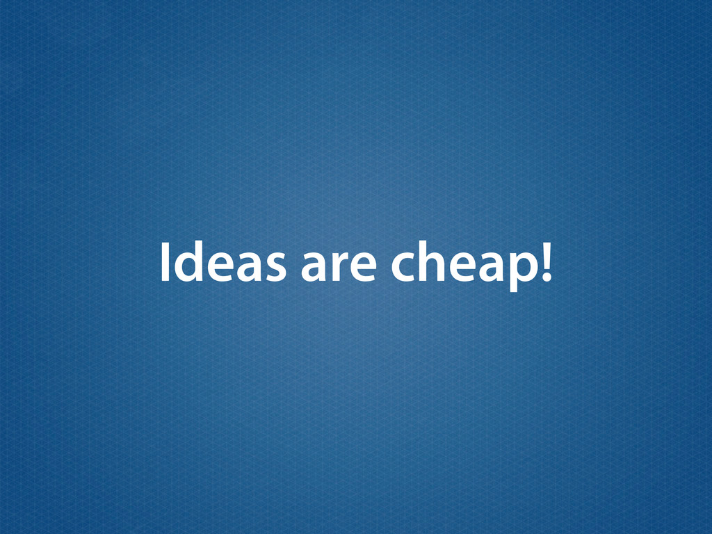 Ideas are cheap!