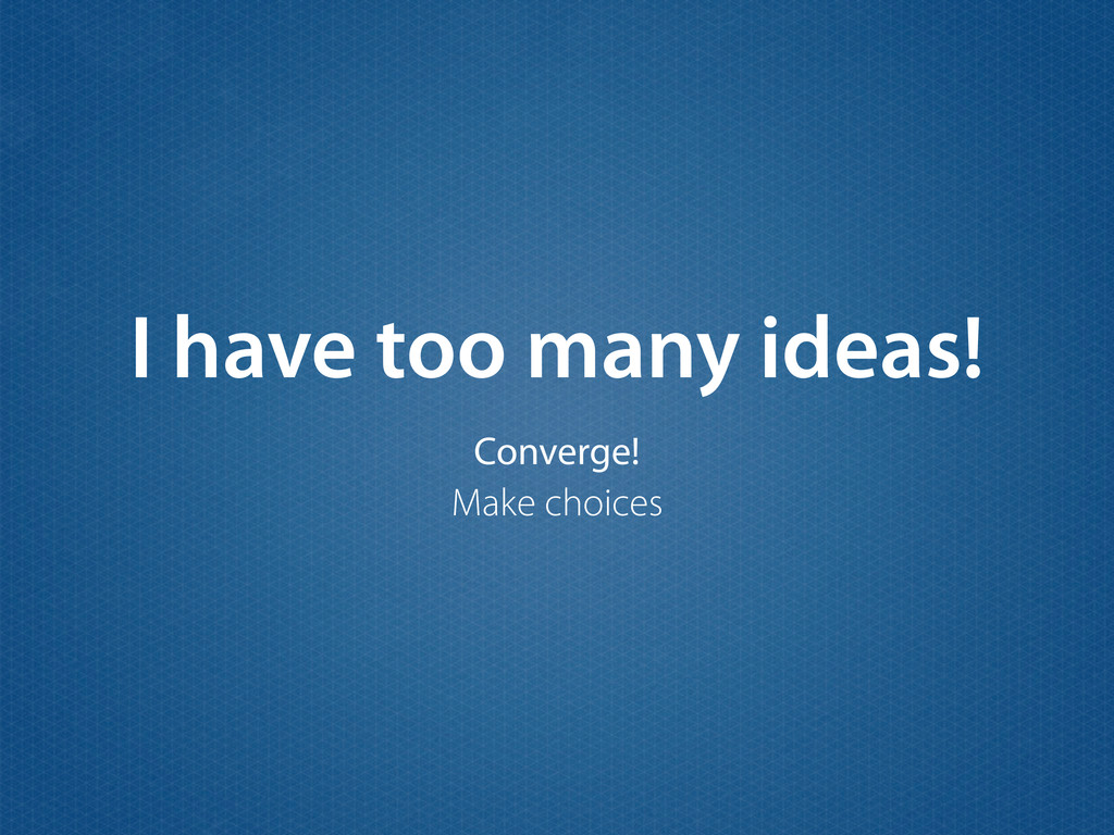 I have too many ideas! Converge! Make choices